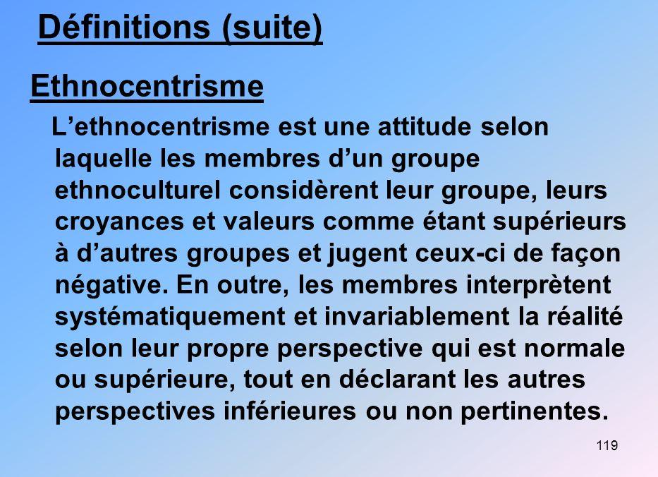 119 Définitions (suite) Ethnocentrisme Lethnocentrisme est une attitude selon laquelle les membres dun groupe ethnoculturel considèrent leur groupe, l