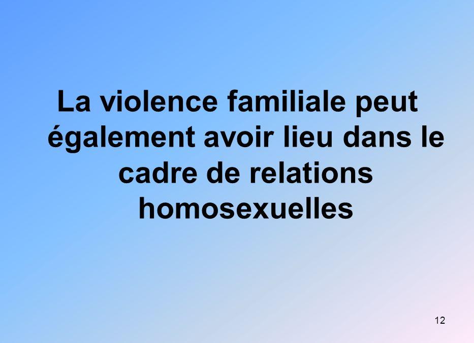 12 La violence familiale peut également avoir lieu dans le cadre de relations homosexuelles
