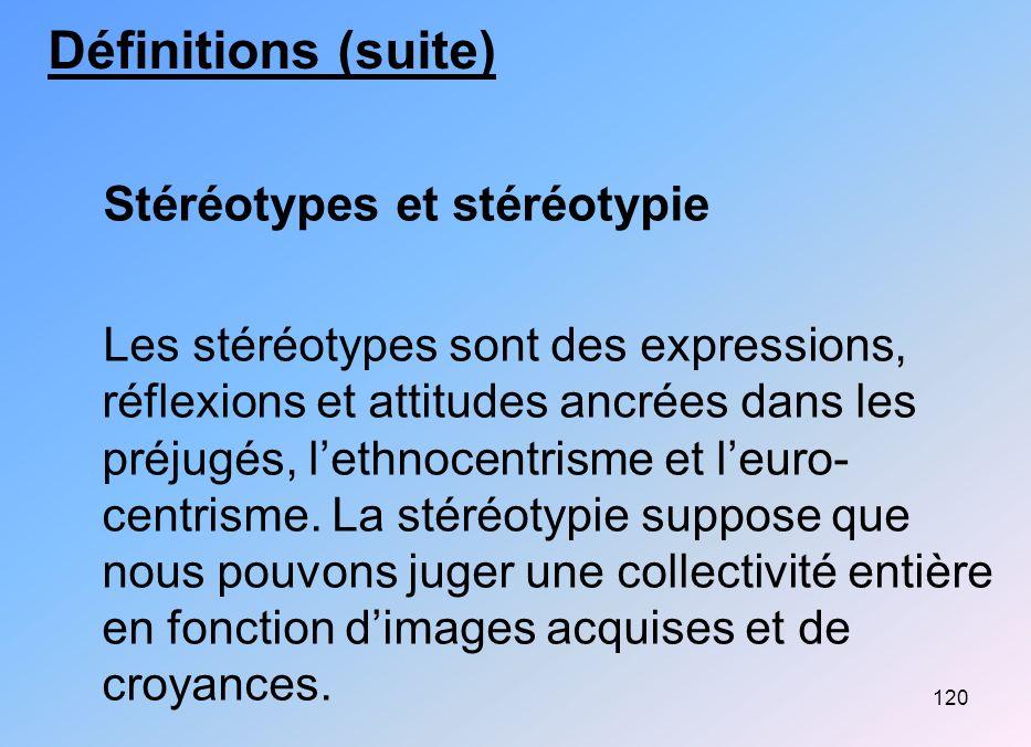 120 Définitions (suite) Stéréotypes et stéréotypie Les stéréotypes sont des expressions, réflexions et attitudes ancrées dans les préjugés, lethnocent