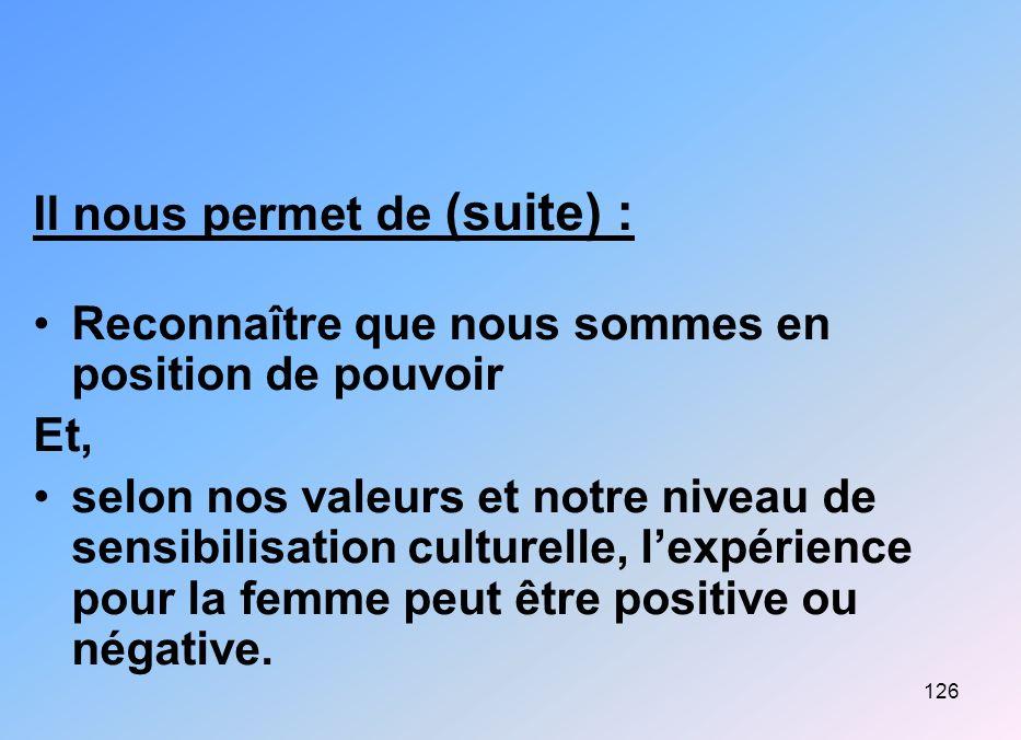 126 Il nous permet de (suite) : Reconnaître que nous sommes en position de pouvoir Et, selon nos valeurs et notre niveau de sensibilisation culturelle