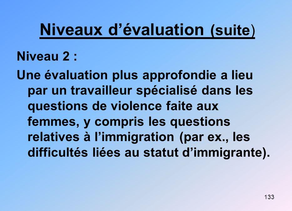 133 Niveaux dévaluation (suite) Niveau 2 : Une évaluation plus approfondie a lieu par un travailleur spécialisé dans les questions de violence faite a