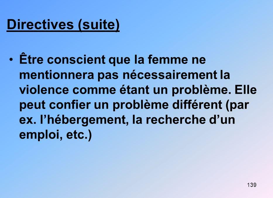 139 Directives (suite) Être conscient que la femme ne mentionnera pas nécessairement la violence comme étant un problème. Elle peut confier un problèm