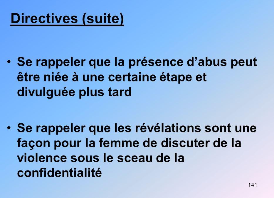 141 Directives (suite) Se rappeler que la présence dabus peut être niée à une certaine étape et divulguée plus tard Se rappeler que les révélations so