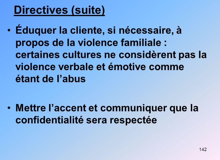 142 Directives (suite) Éduquer la cliente, si nécessaire, à propos de la violence familiale : certaines cultures ne considèrent pas la violence verbal