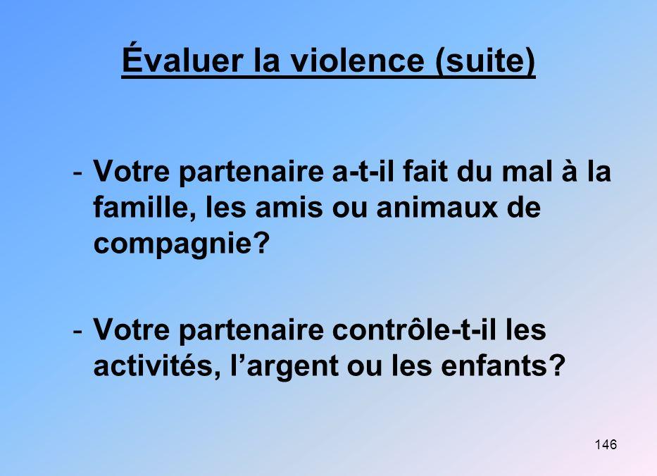 146 Évaluer la violence (suite) -Votre partenaire a-t-il fait du mal à la famille, les amis ou animaux de compagnie? -Votre partenaire contrôle-t-il l