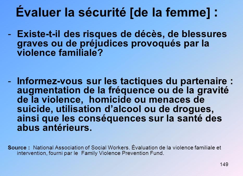 149 Évaluer la sécurité [de la femme] : -Existe-t-il des risques de décès, de blessures graves ou de préjudices provoqués par la violence familiale? -
