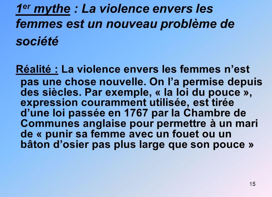 15 1 er mythe : La violence envers les femmes est un nouveau problème de société Réalité : La violence envers les femmes nest pas une chose nouvelle.