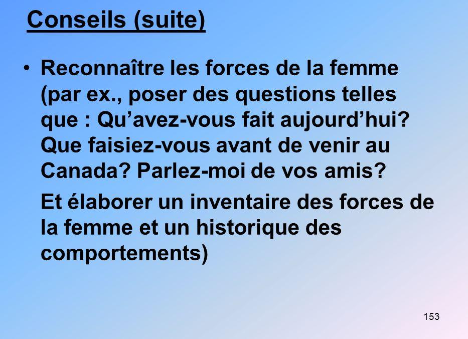 153 Conseils (suite) Reconnaître les forces de la femme (par ex., poser des questions telles que : Quavez-vous fait aujourdhui? Que faisiez-vous avant
