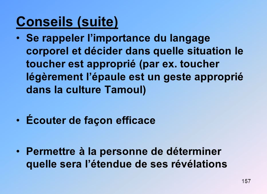 157 Conseils (suite) Se rappeler limportance du langage corporel et décider dans quelle situation le toucher est approprié (par ex. toucher légèrement