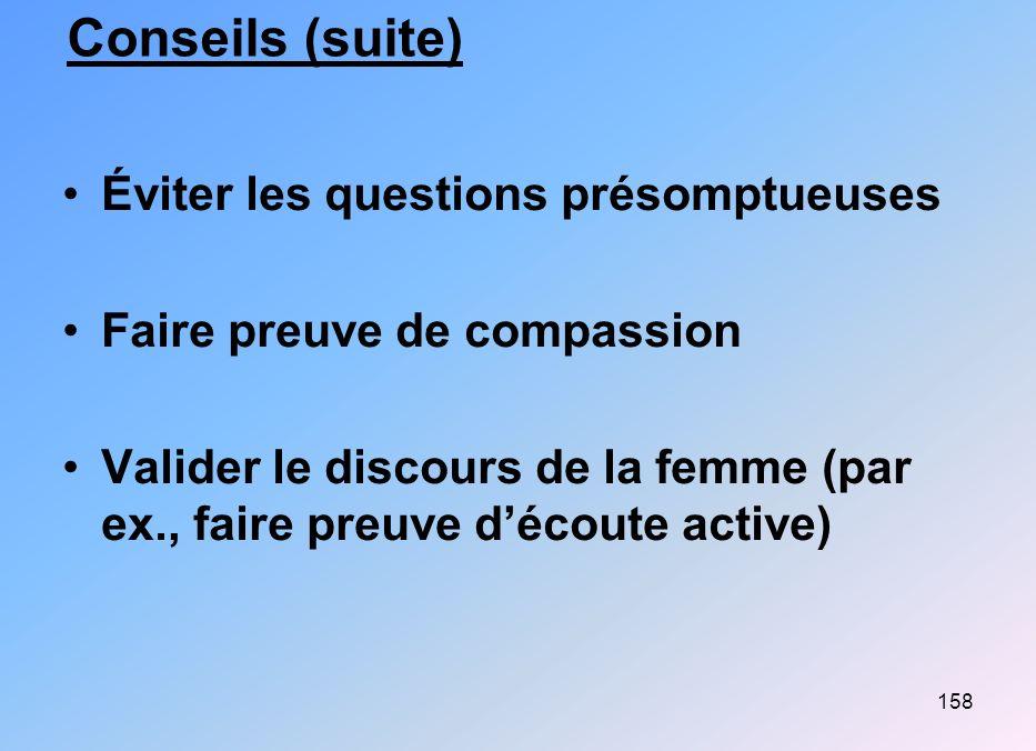 158 Conseils (suite) Éviter les questions présomptueuses Faire preuve de compassion Valider le discours de la femme (par ex., faire preuve découte act