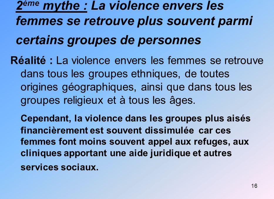 16 2 ème mythe : La violence envers les femmes se retrouve plus souvent parmi certains groupes de personnes Réalité : La violence envers les femmes se
