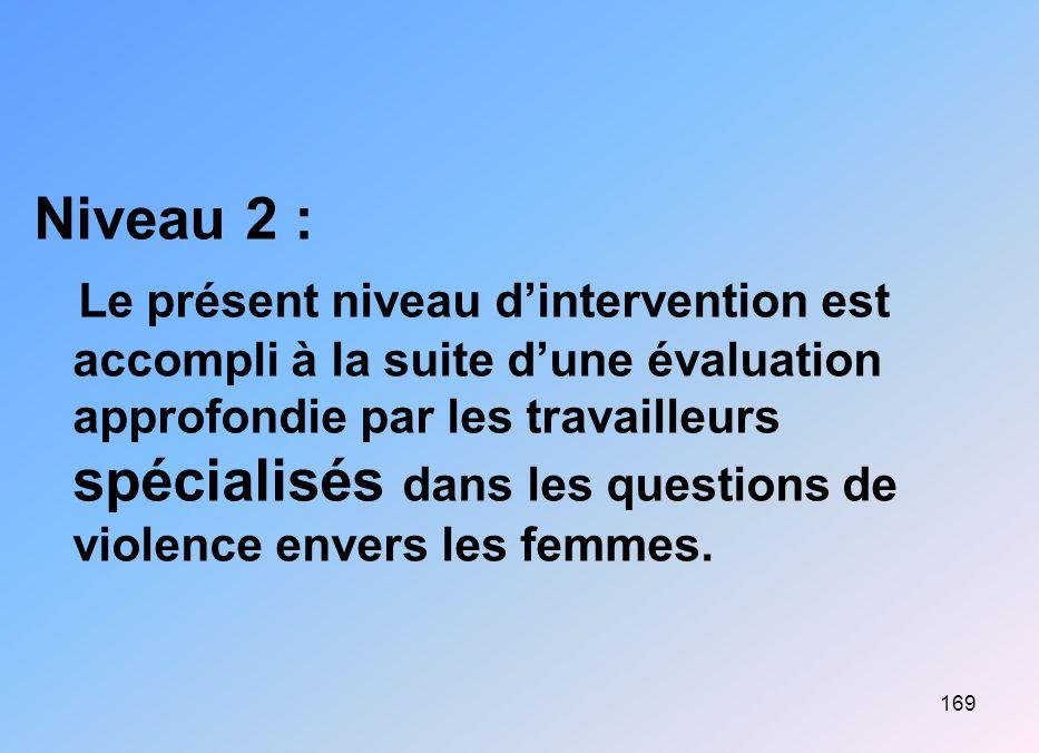 169 Niveau 2 : Le présent niveau dintervention est accompli à la suite dune évaluation approfondie par les travailleurs spécialisés dans les questions