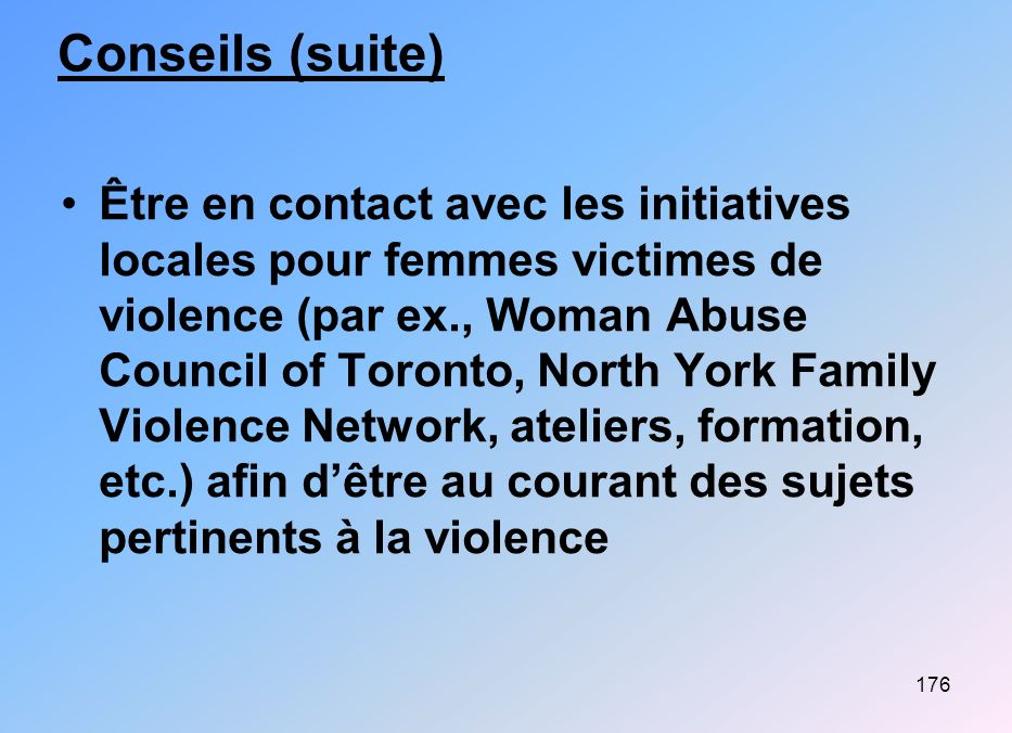 176 Conseils (suite) Être en contact avec les initiatives locales pour femmes victimes de violence (par ex., Woman Abuse Council of Toronto, North York Family Violence Network, ateliers, formation, etc.) afin dêtre au courant des sujets pertinents à la violence