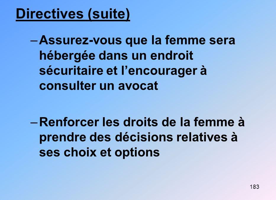 183 Directives (suite) –Assurez-vous que la femme sera hébergée dans un endroit sécuritaire et lencourager à consulter un avocat –Renforcer les droits