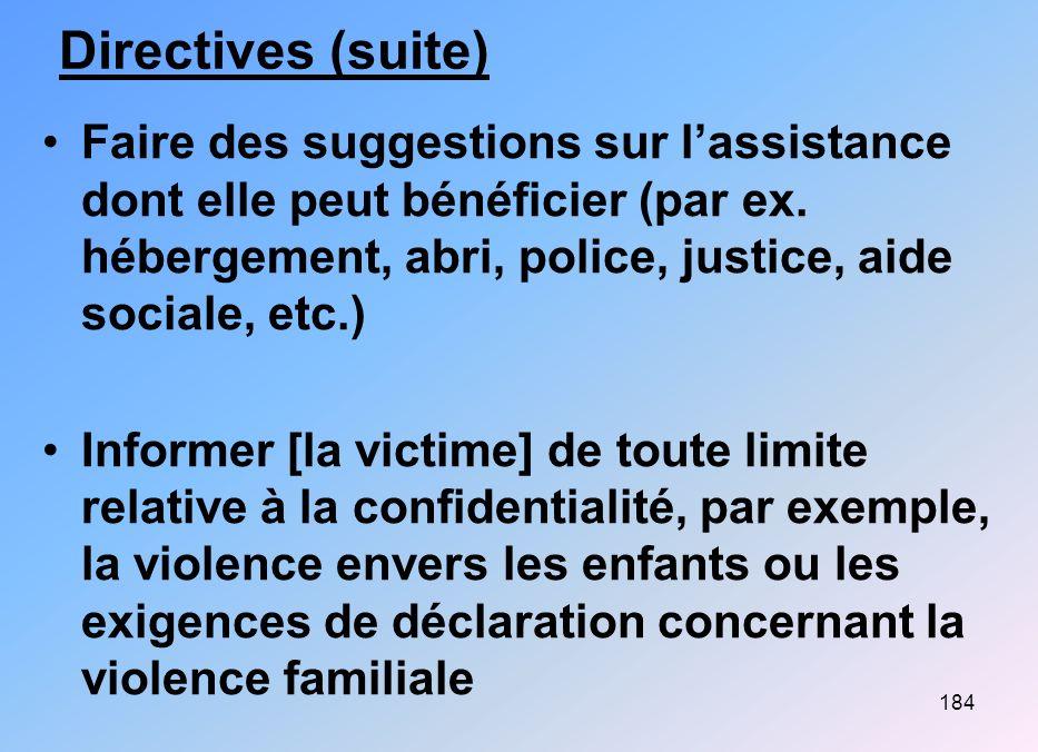 184 Directives (suite) Faire des suggestions sur lassistance dont elle peut bénéficier (par ex. hébergement, abri, police, justice, aide sociale, etc.