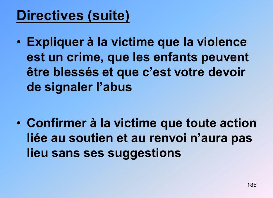 185 Directives (suite) Expliquer à la victime que la violence est un crime, que les enfants peuvent être blessés et que cest votre devoir de signaler