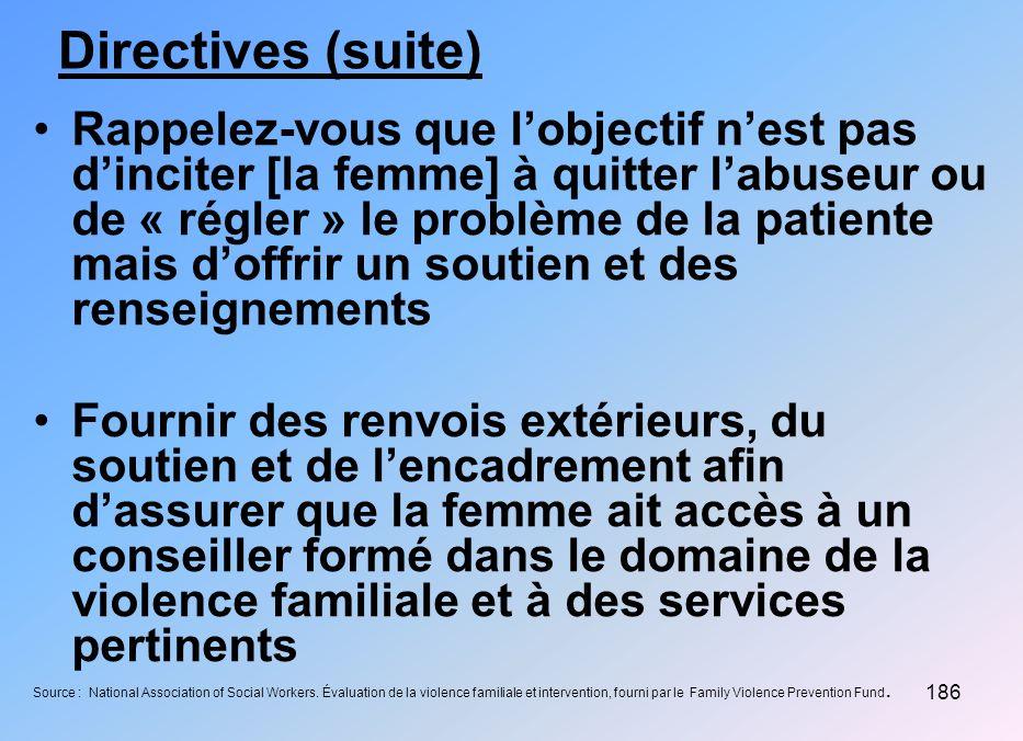 186 Directives (suite) Rappelez-vous que lobjectif nest pas dinciter [la femme] à quitter labuseur ou de « régler » le problème de la patiente mais do