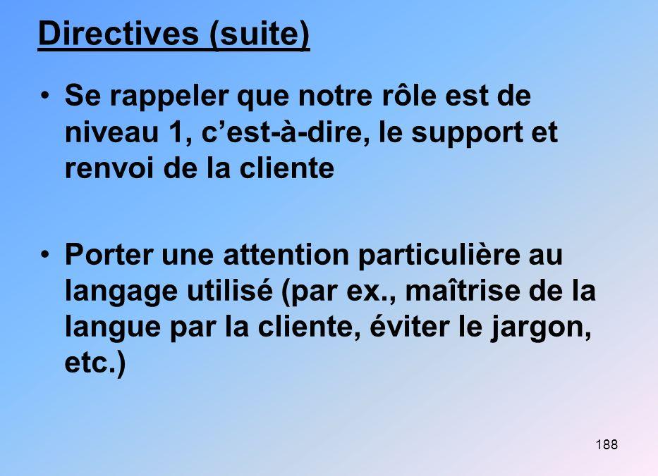 188 Directives (suite) Se rappeler que notre rôle est de niveau 1, cest-à-dire, le support et renvoi de la cliente Porter une attention particulière a