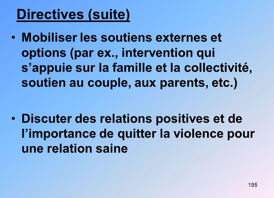 195 Directives (suite) Mobiliser les soutiens externes et options (par ex., intervention qui sappuie sur la famille et la collectivité, soutien au cou