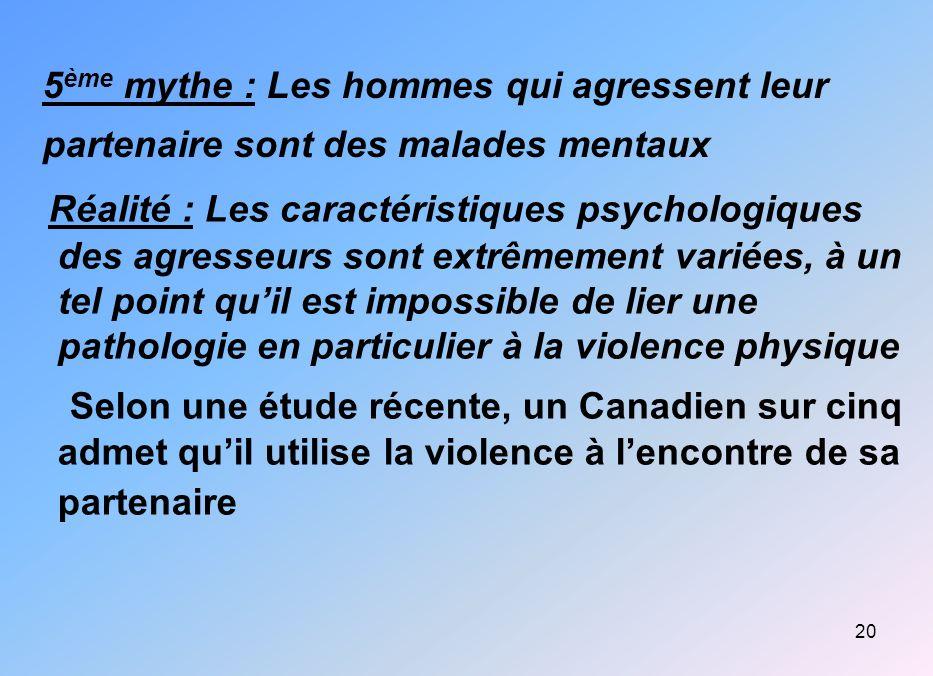 20 5 ème mythe : Les hommes qui agressent leur partenaire sont des malades mentaux Réalité : Les caractéristiques psychologiques des agresseurs sont e