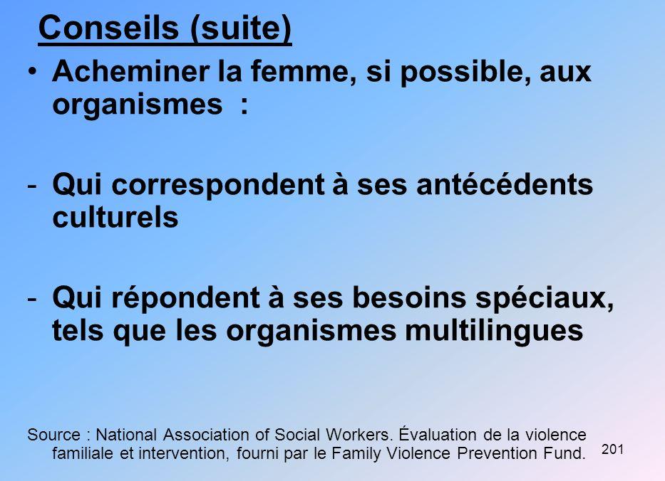 201 Conseils (suite) Acheminer la femme, si possible, aux organismes : -Qui correspondent à ses antécédents culturels -Qui répondent à ses besoins spé