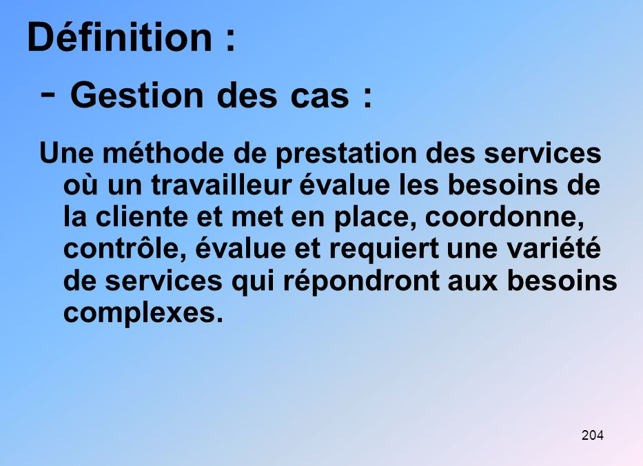 204 Définition : - Gestion des cas : Une méthode de prestation des services où un travailleur évalue les besoins de la cliente et met en place, coordo