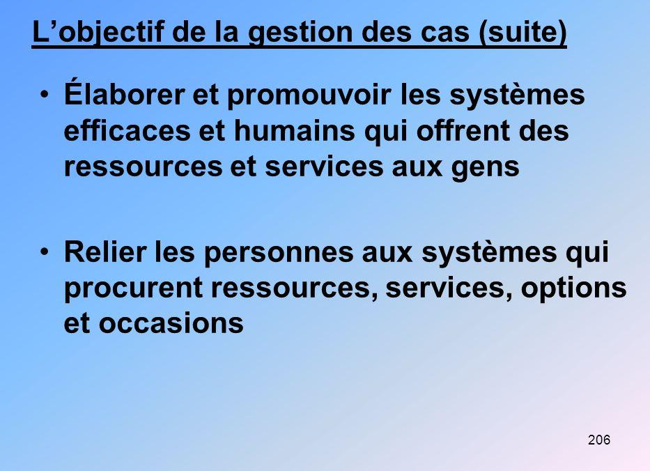 206 Lobjectif de la gestion des cas (suite) Élaborer et promouvoir les systèmes efficaces et humains qui offrent des ressources et services aux gens R