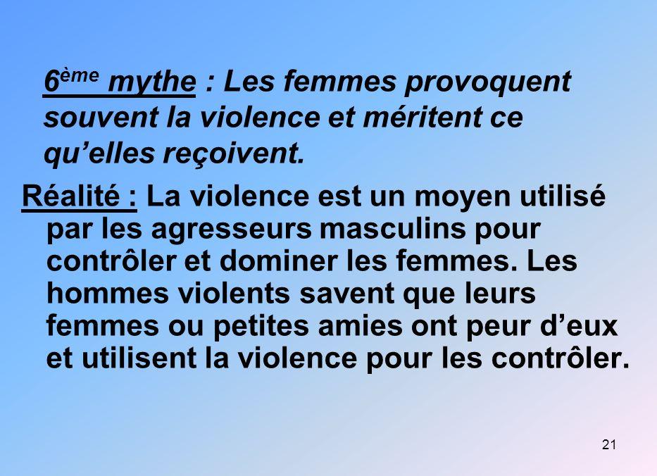 21 6 ème mythe : Les femmes provoquent souvent la violence et méritent ce quelles reçoivent. Réalité : La violence est un moyen utilisé par les agress