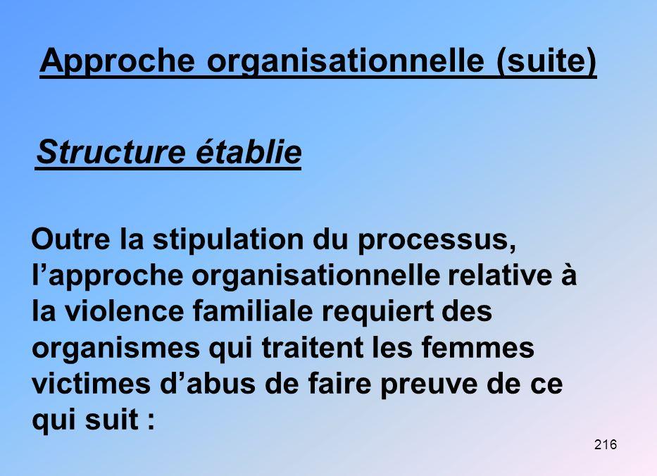 216 Approche organisationnelle (suite) Structure établie Outre la stipulation du processus, lapproche organisationnelle relative à la violence familia