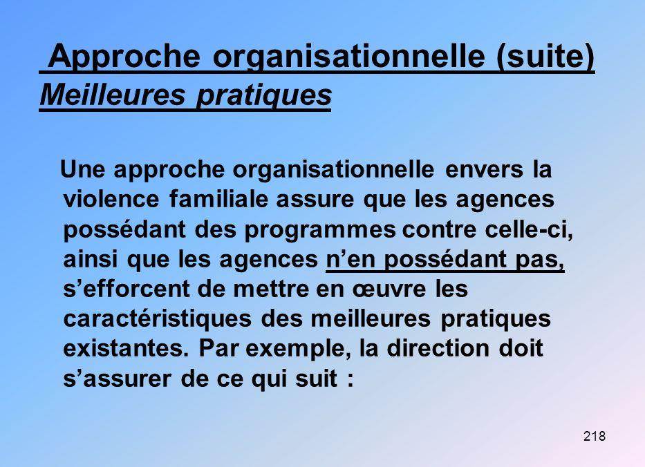 218 Approche organisationnelle (suite) Meilleures pratiques Une approche organisationnelle envers la violence familiale assure que les agences posséda