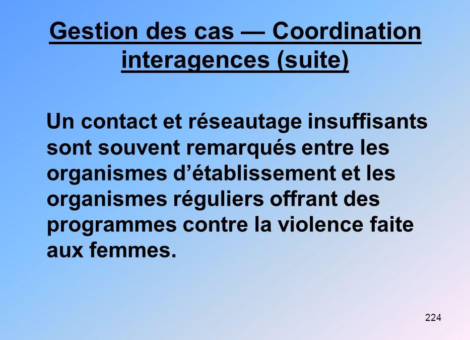 224 Gestion des cas Coordination interagences (suite) Un contact et réseautage insuffisants sont souvent remarqués entre les organismes détablissement