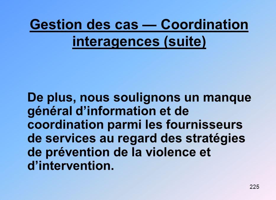 225 Gestion des cas Coordination interagences (suite) De plus, nous soulignons un manque général dinformation et de coordination parmi les fournisseur