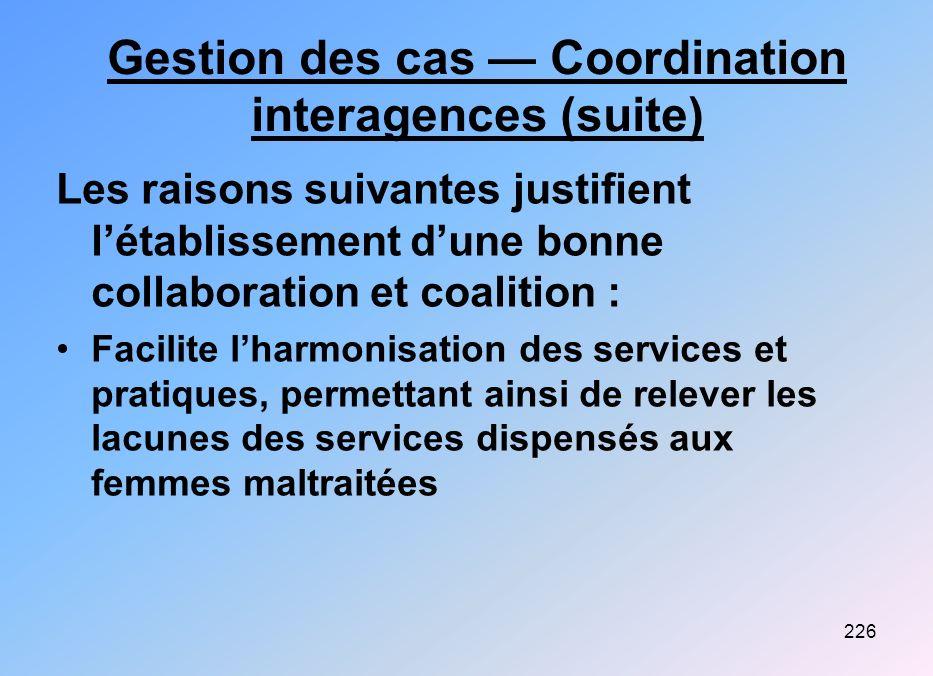 226 Gestion des cas Coordination interagences (suite) Les raisons suivantes justifient létablissement dune bonne collaboration et coalition : Facilite