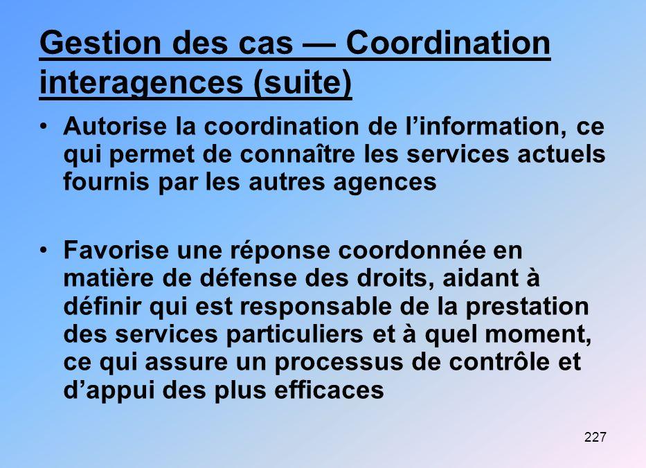 227 Gestion des cas Coordination interagences (suite) Autorise la coordination de linformation, ce qui permet de connaître les services actuels fourni