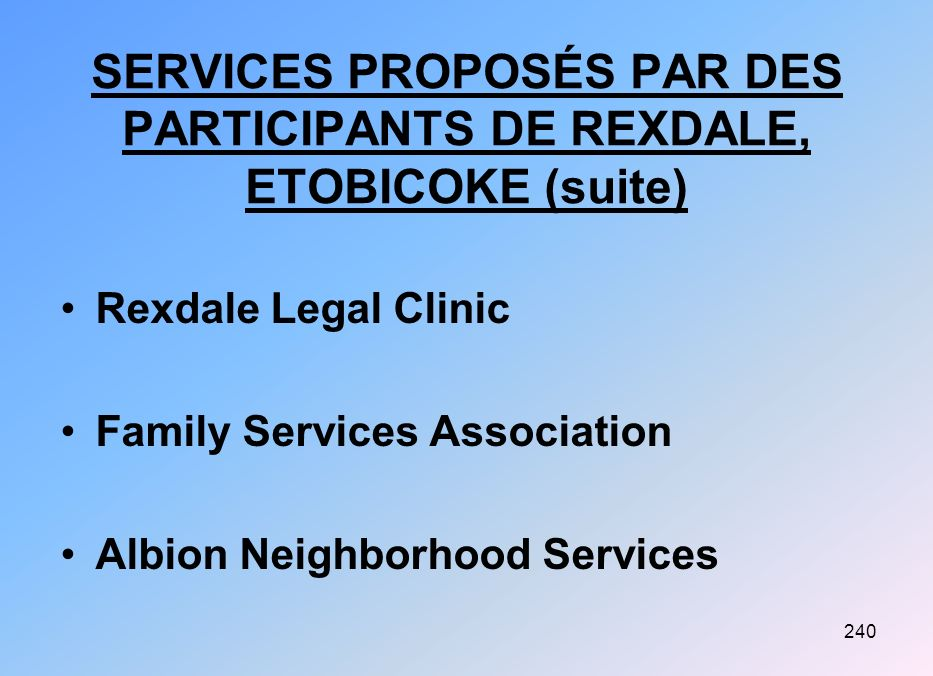 240 SERVICES PROPOSÉS PAR DES PARTICIPANTS DE REXDALE, ETOBICOKE (suite) Rexdale Legal Clinic Family Services Association Albion Neighborhood Services