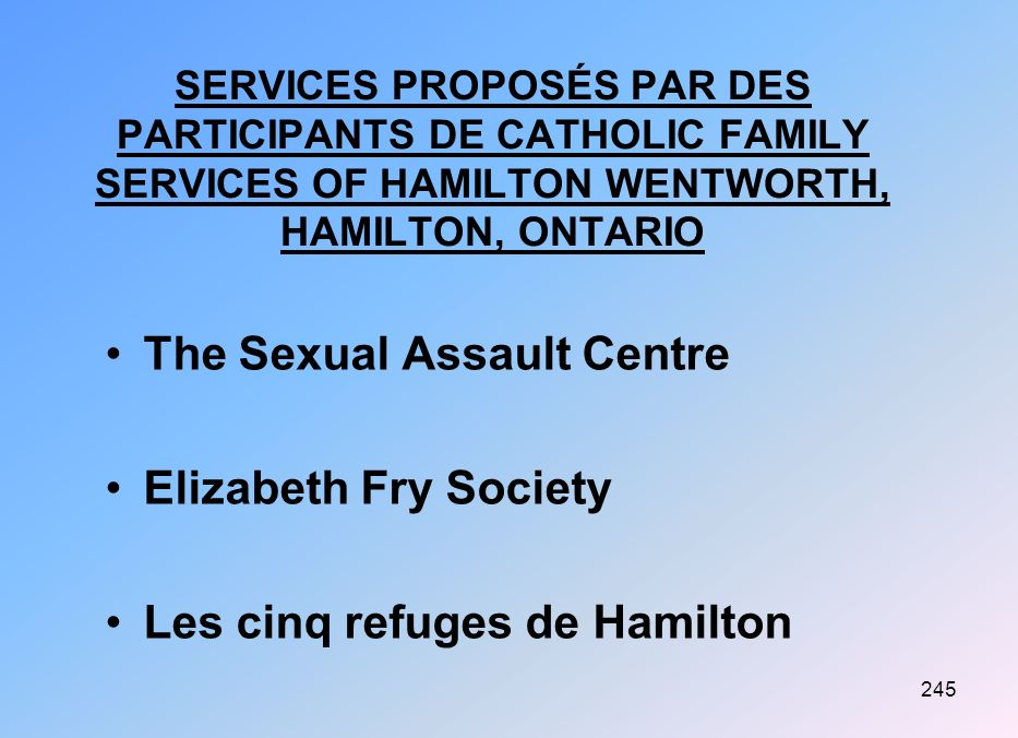 245 SERVICES PROPOSÉS PAR DES PARTICIPANTS DE CATHOLIC FAMILY SERVICES OF HAMILTON WENTWORTH, HAMILTON, ONTARIO The Sexual Assault Centre Elizabeth Fry Society Les cinq refuges de Hamilton