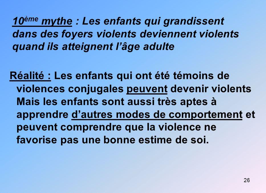 26 10 ème mythe : Les enfants qui grandissent dans des foyers violents deviennent violents quand ils atteignent lâge adulte Réalité : Les enfants qui