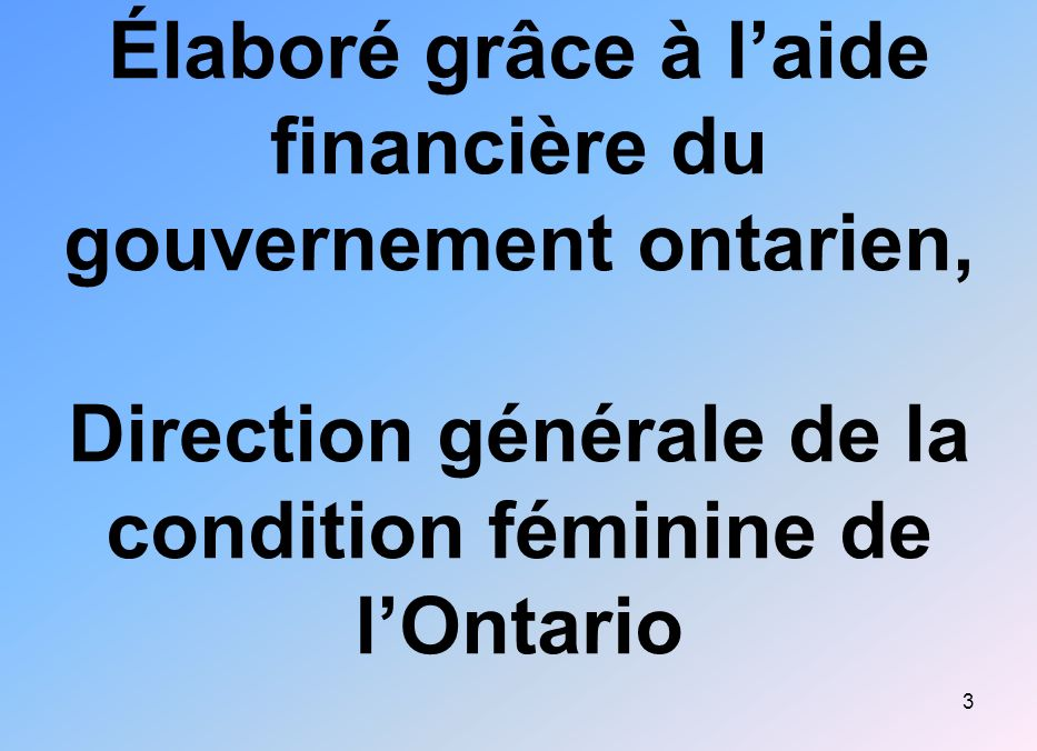 3 Élaboré grâce à laide financière du gouvernement ontarien, Direction générale de la condition féminine de lOntario