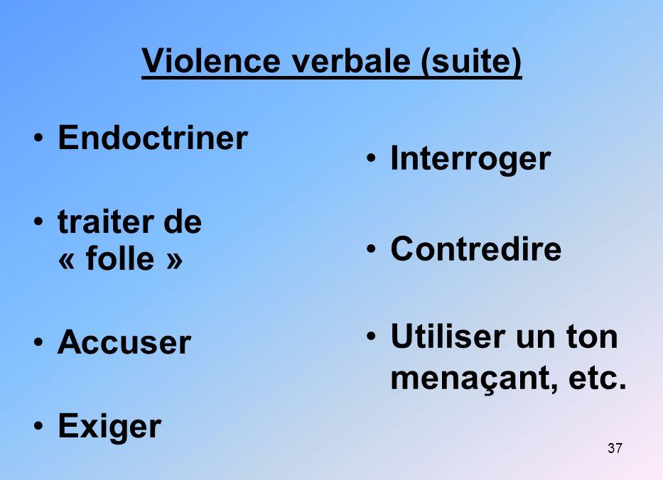 37 Violence verbale (suite) Endoctriner traiter de « folle » Accuser Exiger Interroger Contredire Utiliser un ton menaçant, etc.