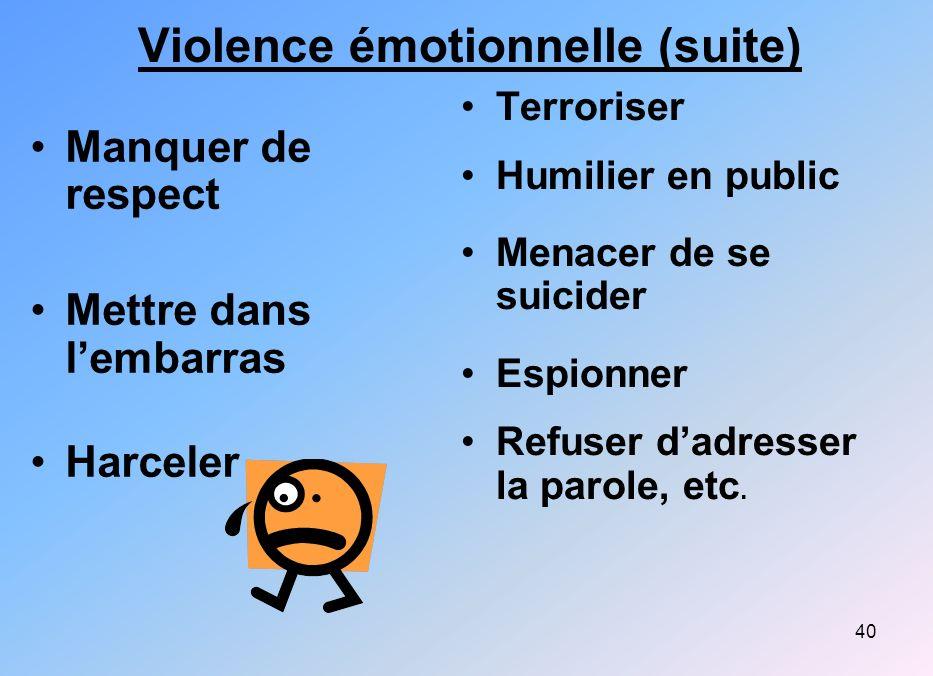40 Violence émotionnelle (suite) Manquer de respect Mettre dans lembarras Harceler Terroriser Humilier en public Menacer de se suicider Espionner Refu