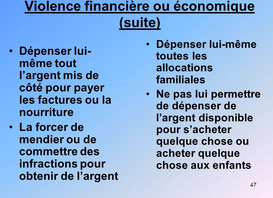 47 Violence financière ou économique (suite) Dépenser lui- même tout largent mis de côté pour payer les factures ou la nourriture La forcer de mendier