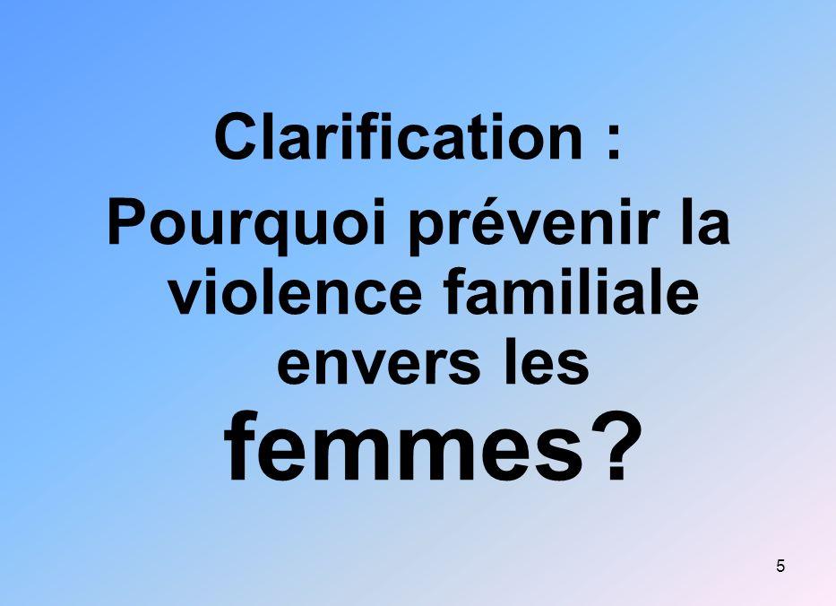5 Clarification : Pourquoi prévenir la violence familiale envers les femmes?