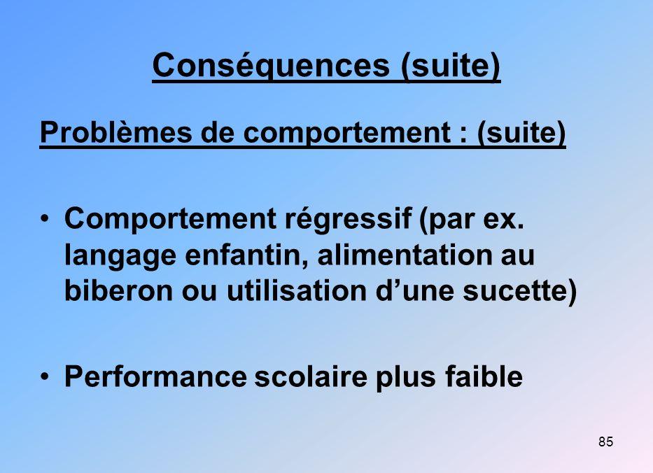 85 Conséquences (suite) Problèmes de comportement : (suite) Comportement régressif (par ex. langage enfantin, alimentation au biberon ou utilisation d