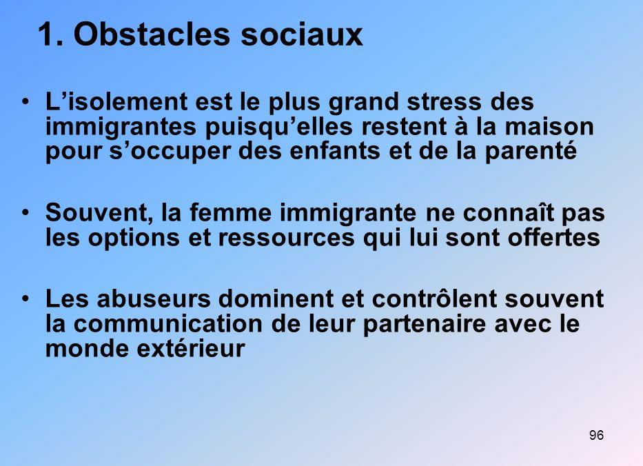 96 1. Obstacles sociaux Lisolement est le plus grand stress des immigrantes puisquelles restent à la maison pour soccuper des enfants et de la parenté