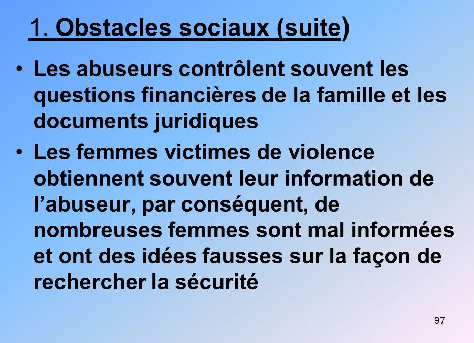 97 1. Obstacles sociaux (suite ) Les abuseurs contrôlent souvent les questions financières de la famille et les documents juridiques Les femmes victim