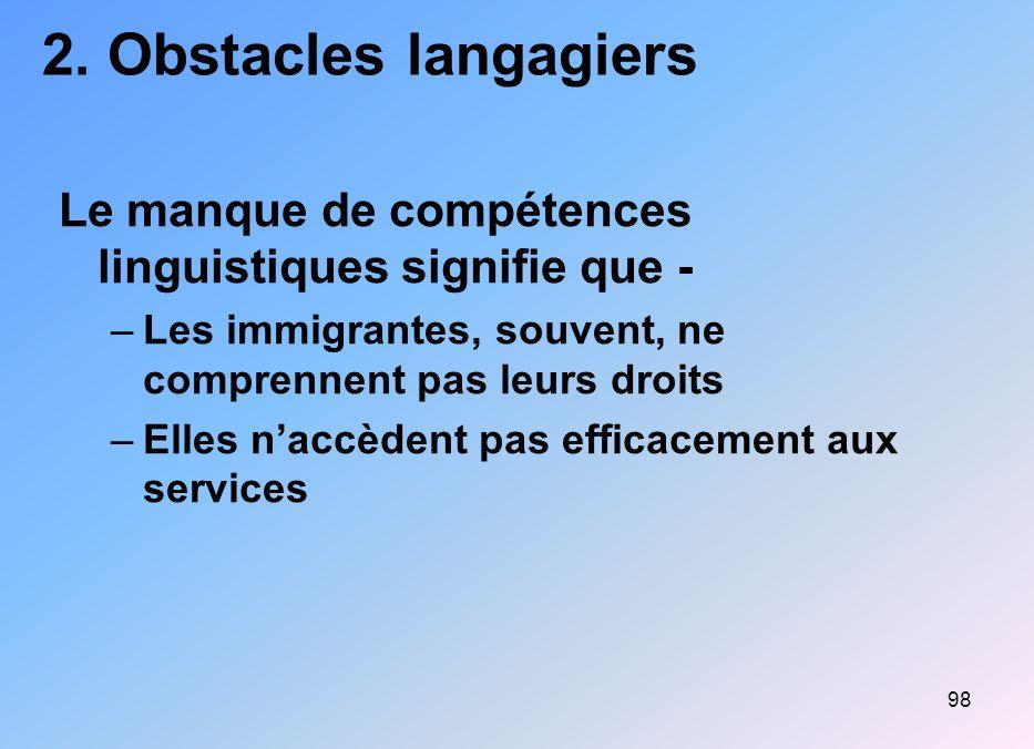 98 2. Obstacles langagiers Le manque de compétences linguistiques signifie que - –Les immigrantes, souvent, ne comprennent pas leurs droits –Elles nac