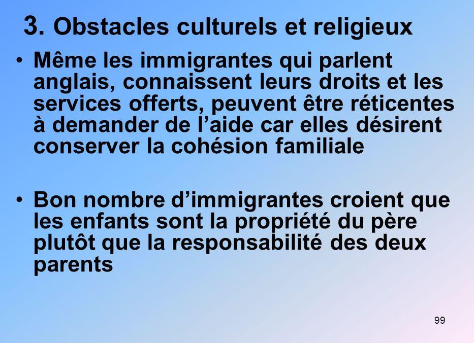 99 3. Obstacles culturels et religieux Même les immigrantes qui parlent anglais, connaissent leurs droits et les services offerts, peuvent être rétice