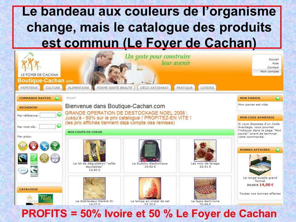 Le bandeau aux couleurs de lorganisme change, mais le catalogue des produits est commun (Le Foyer de Cachan) PROFITS = 50% Ivoire et 50 % Le Foyer de Cachan