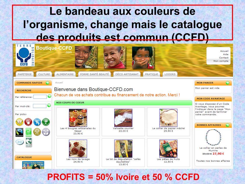 Le bandeau aux couleurs de lorganisme, change mais le catalogue des produits est commun (CCFD) PROFITS = 50% Ivoire et 50 % CCFD