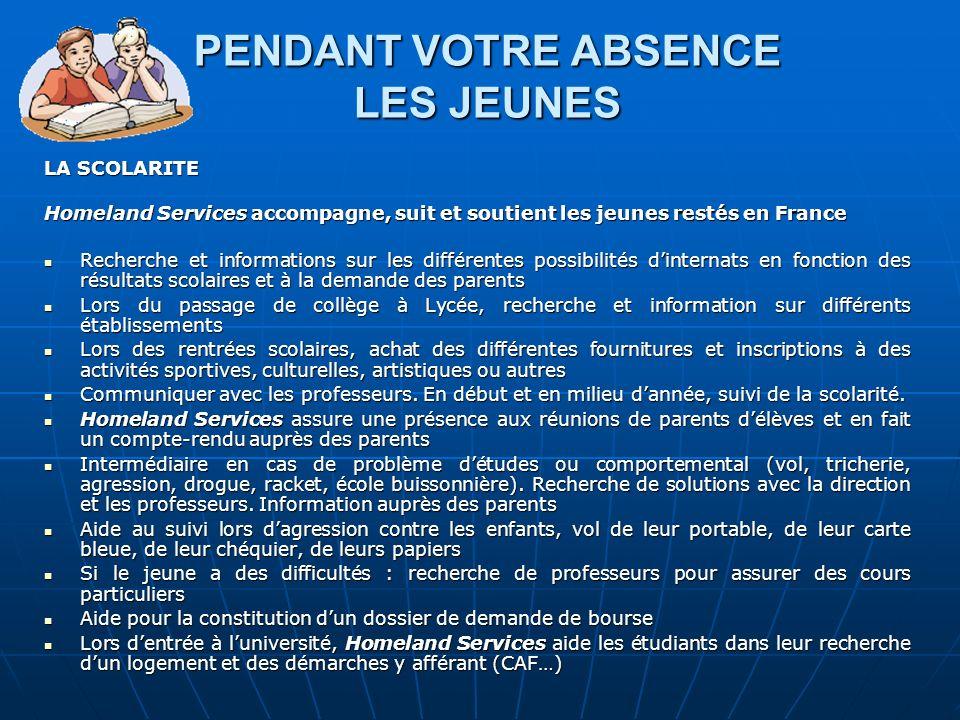 PENDANT VOTRE ABSENCE LES JEUNES LA SCOLARITE Homeland Services accompagne, suit et soutient les jeunes restés en France Recherche et informations sur